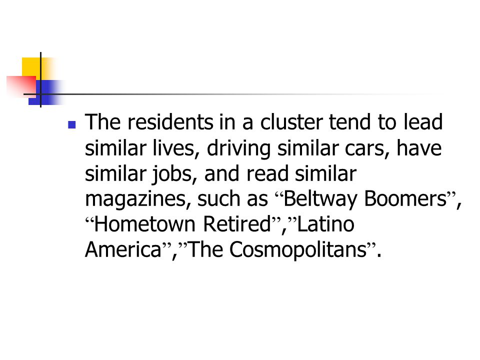 The residents in a cluster tend to lead similar lives, driving similar cars, have similar jobs, and read similar magazines, such as Beltway Boomers , Hometown Retired , Latino America , The Cosmopolitans .