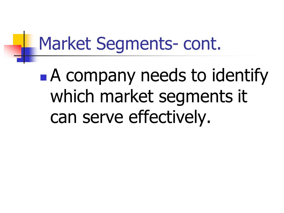 Market Segments- cont. A company needs to identify which market segments it can serve effectively. Car markets: