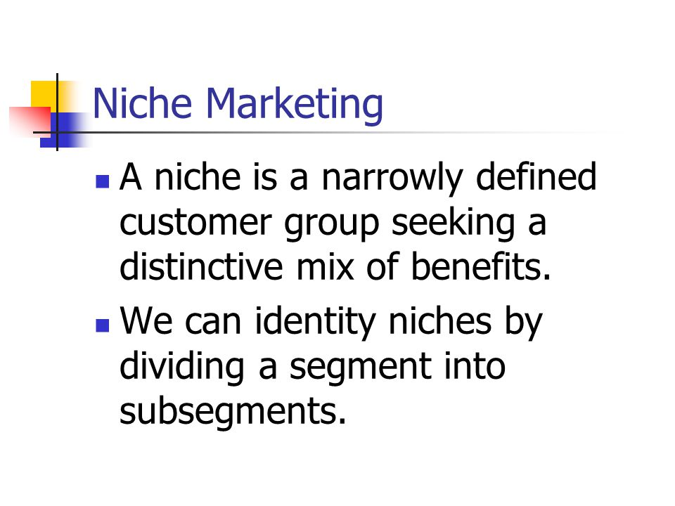 Niche Marketing A niche is a narrowly defined customer group seeking a distinctive mix of benefits.