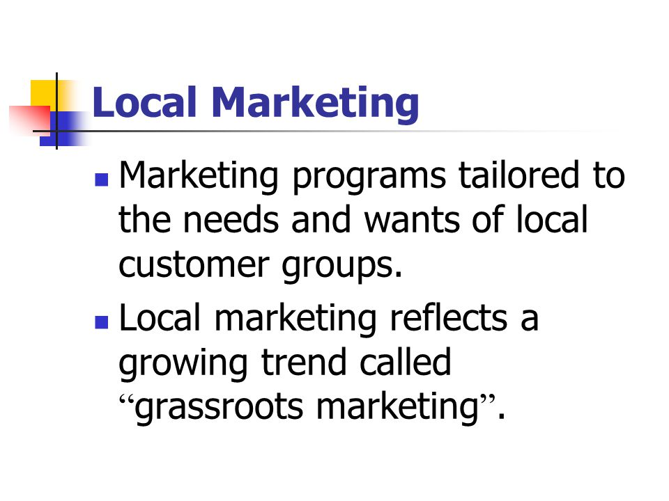 Local Marketing Marketing programs tailored to the needs and wants of local customer groups.
