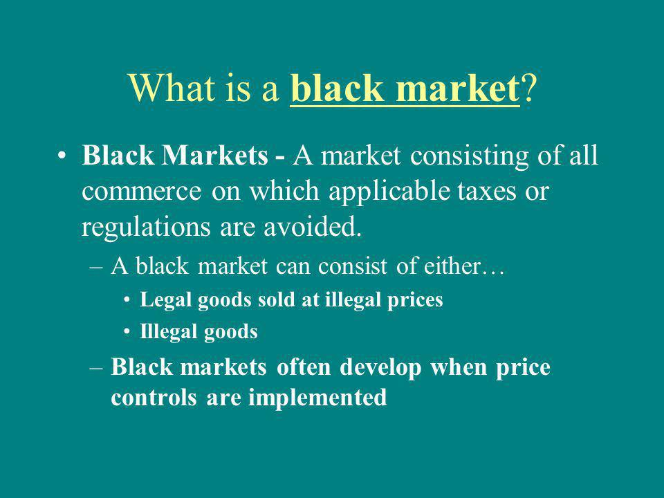 What is a black market Black Markets - A market consisting of all commerce on which applicable taxes or regulations are avoided.