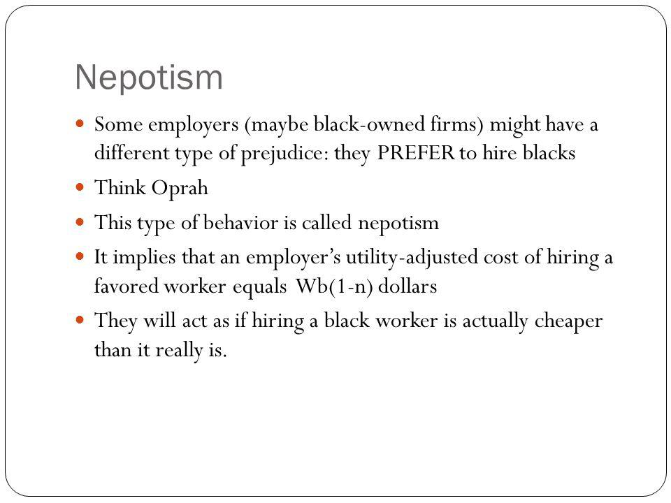 Nepotism Some employers (maybe black-owned firms) might have a different type of prejudice: they PREFER to hire blacks.