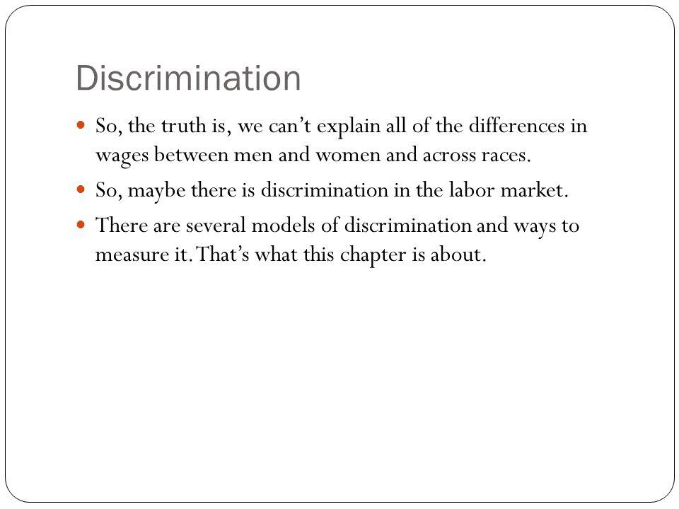 Discrimination So, the truth is, we can't explain all of the differences in wages between men and women and across races.