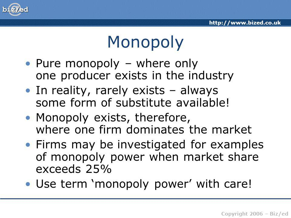 Monopoly Pure monopoly – where only one producer exists in the industry. In reality, rarely exists – always some form of substitute available!
