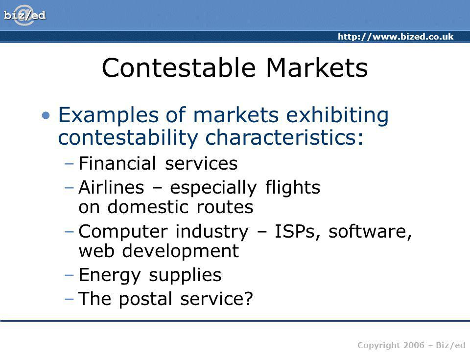 Contestable Markets Examples of markets exhibiting contestability characteristics: Financial services.