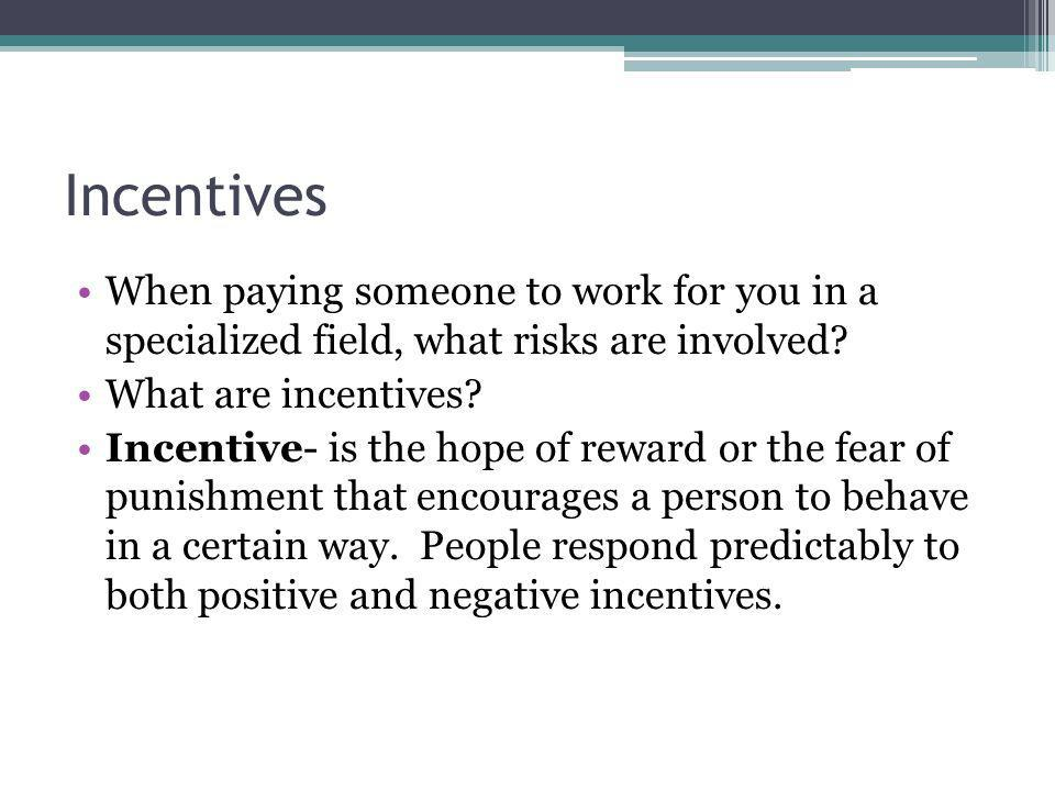 Incentives When paying someone to work for you in a specialized field, what risks are involved What are incentives