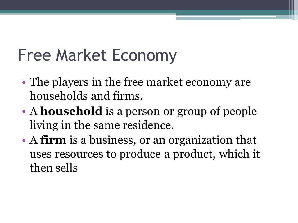 Free Market Economy The players in the free market economy are households and firms.