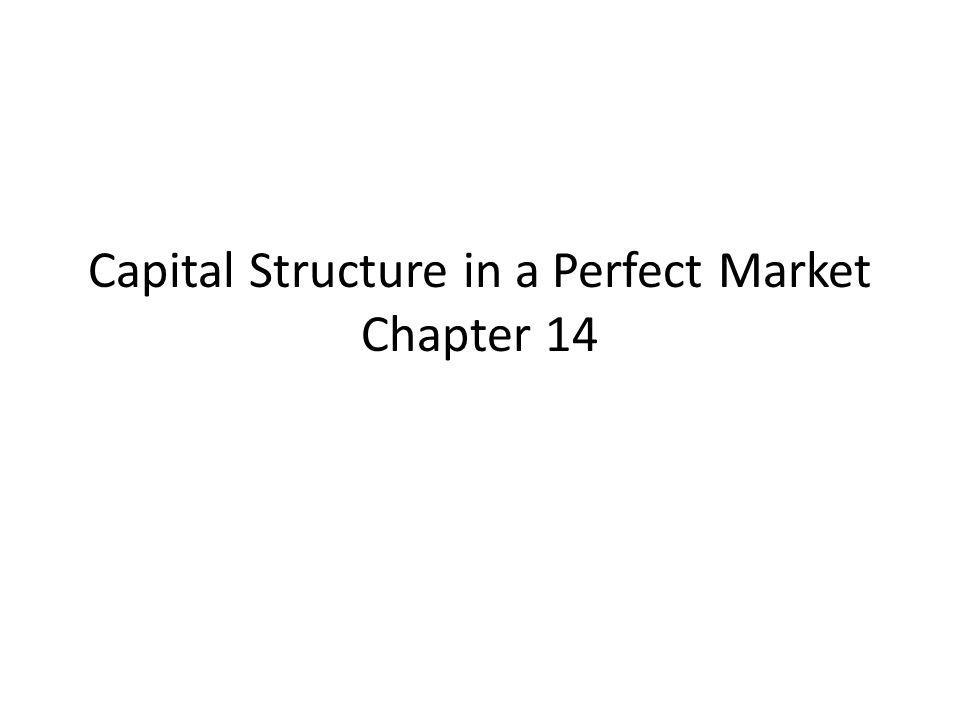 Capital Structure in a Perfect Market Chapter 14