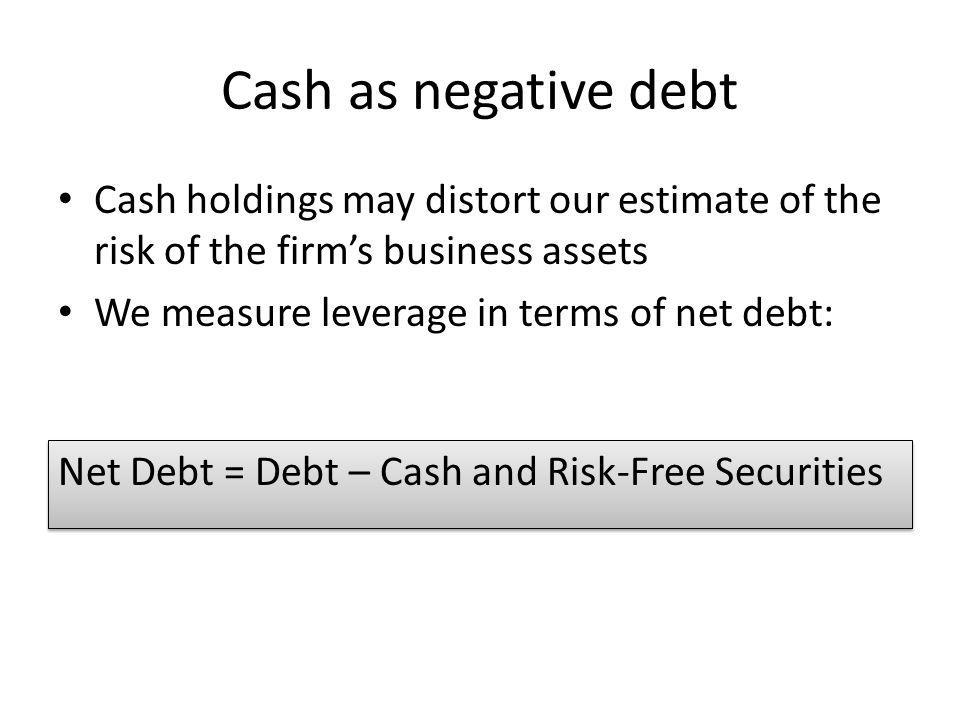 Cash as negative debt Cash holdings may distort our estimate of the risk of the firm's business assets.