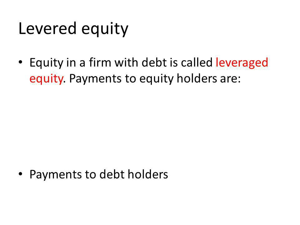 Levered equity Equity in a firm with debt is called leveraged equity. Payments to equity holders are: