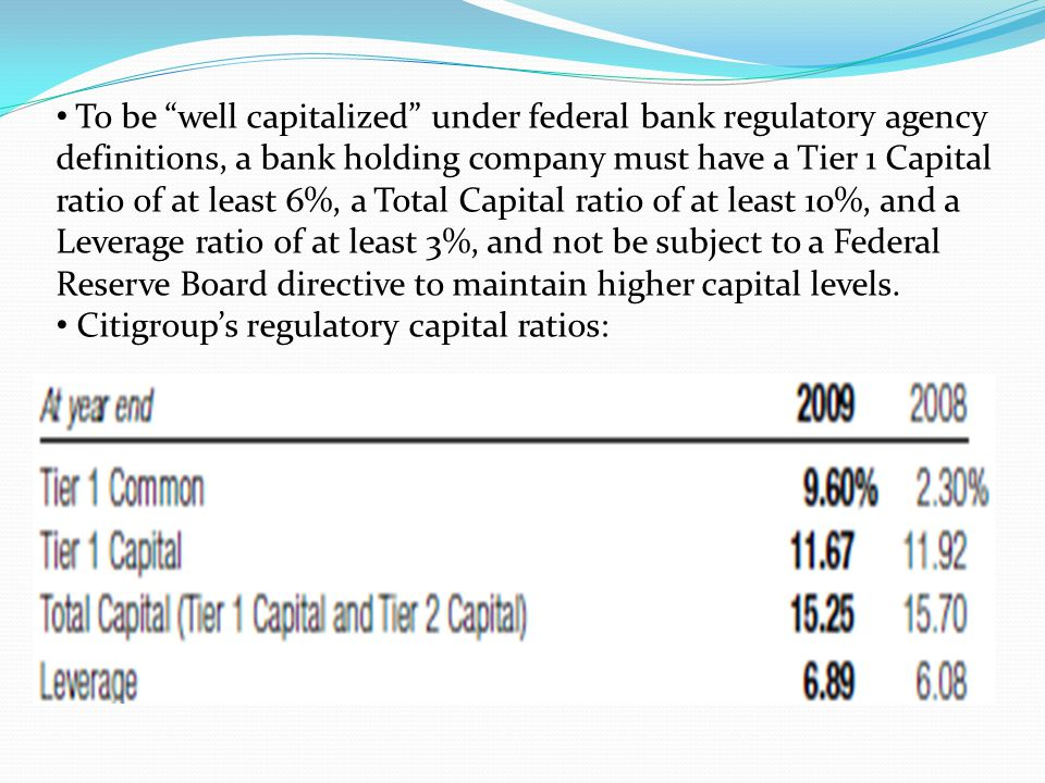 To be well capitalized under federal bank regulatory agency definitions, a bank holding company must have a Tier 1 Capital ratio of at least 6%, a Total Capital ratio of at least 10%, and a Leverage ratio of at least 3%, and not be subject to a Federal Reserve Board directive to maintain higher capital levels.