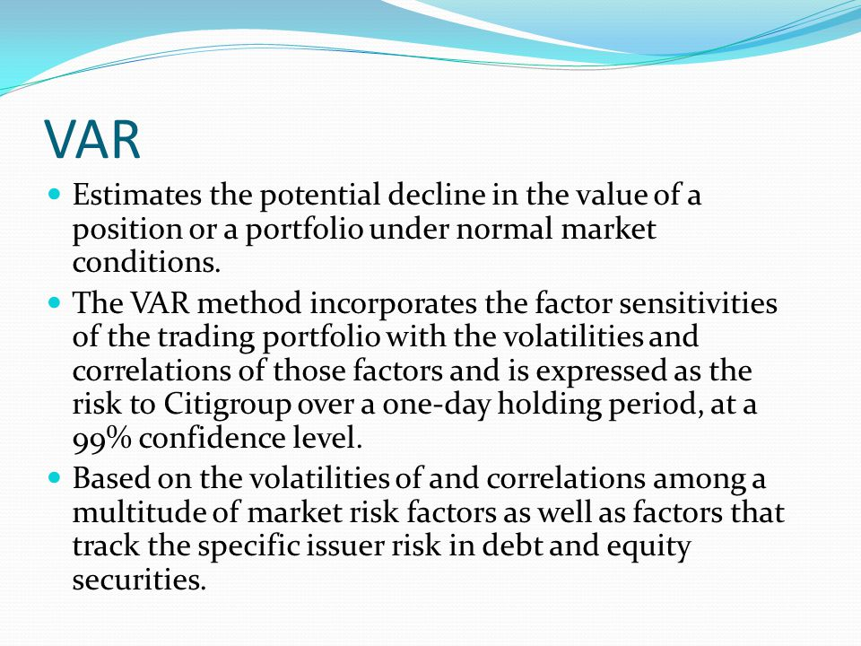 VAR Estimates the potential decline in the value of a position or a portfolio under normal market conditions.