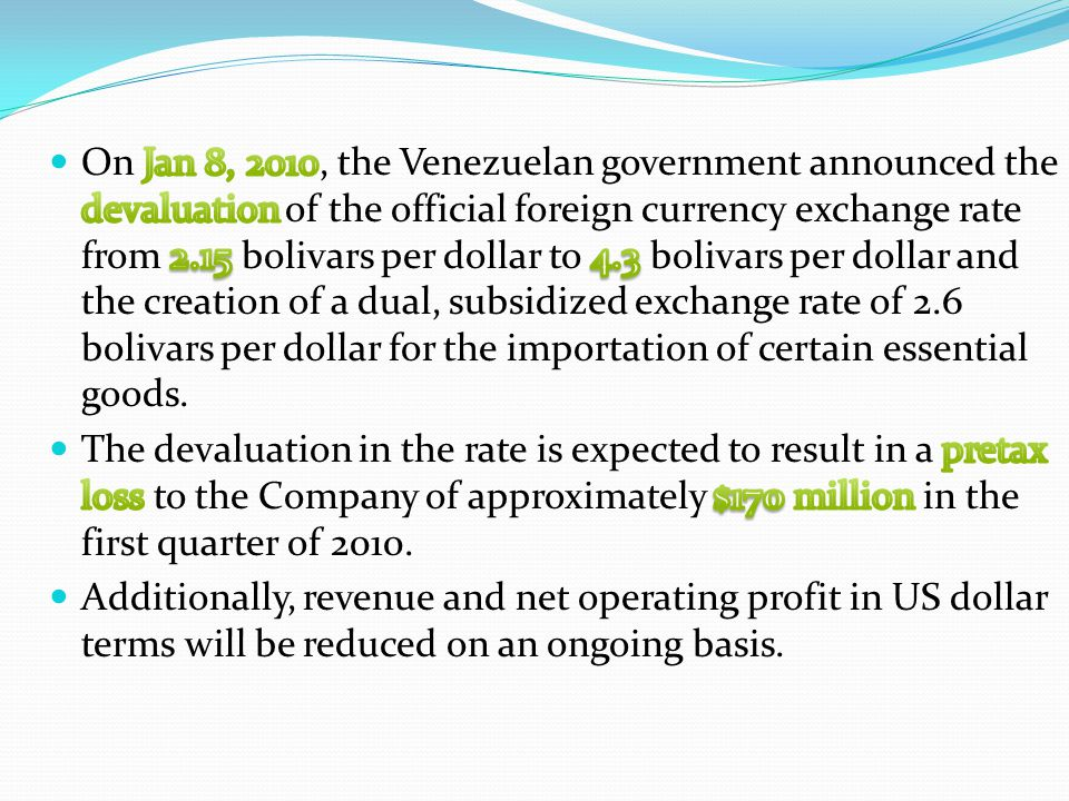 On Jan 8, 2010, the Venezuelan government announced the devaluation of the official foreign currency exchange rate from 2.15 bolivars per dollar to 4.3 bolivars per dollar and the creation of a dual, subsidized exchange rate of 2.6 bolivars per dollar for the importation of certain essential goods.