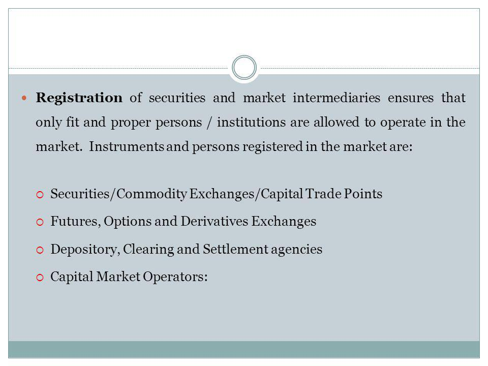 Registration of securities and market intermediaries ensures that only fit and proper persons / institutions are allowed to operate in the market. Instruments and persons registered in the market are: