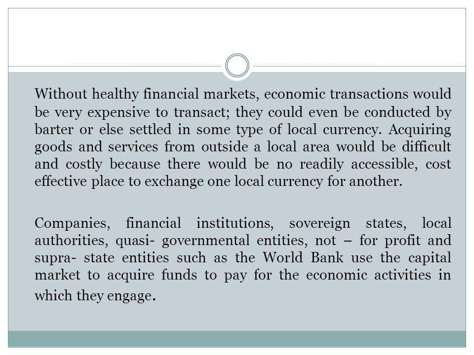 Without healthy financial markets, economic transactions would be very expensive to transact; they could even be conducted by barter or else settled in some type of local currency. Acquiring goods and services from outside a local area would be difficult and costly because there would be no readily accessible, cost effective place to exchange one local currency for another.