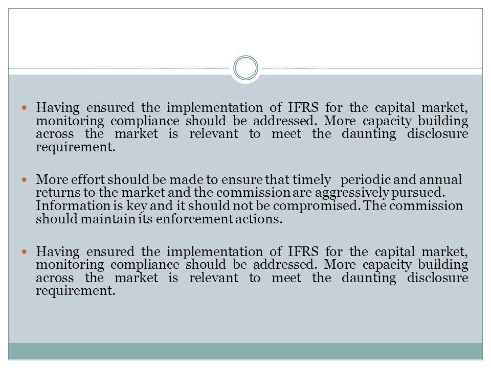 Having ensured the implementation of IFRS for the capital market, monitoring compliance should be addressed. More capacity building across the market is relevant to meet the daunting disclosure requirement.
