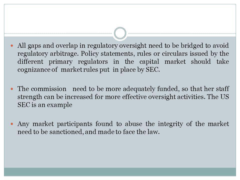 All gaps and overlap in regulatory oversight need to be bridged to avoid regulatory arbitrage. Policy statements, rules or circulars issued by the different primary regulators in the capital market should take cognizance of market rules put in place by SEC.
