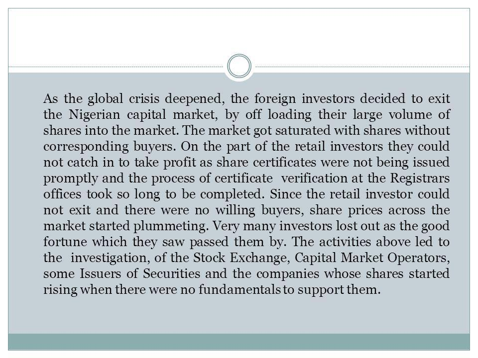 As the global crisis deepened, the foreign investors decided to exit the Nigerian capital market, by off loading their large volume of shares into the market.