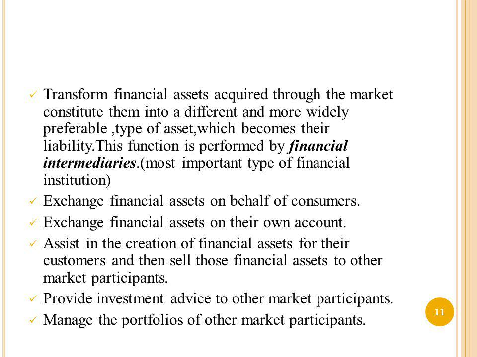 Transform financial assets acquired through the market constitute them into a different and more widely preferable ,type of asset,which becomes their liability.This function is performed by financial intermediaries.(most important type of financial institution)