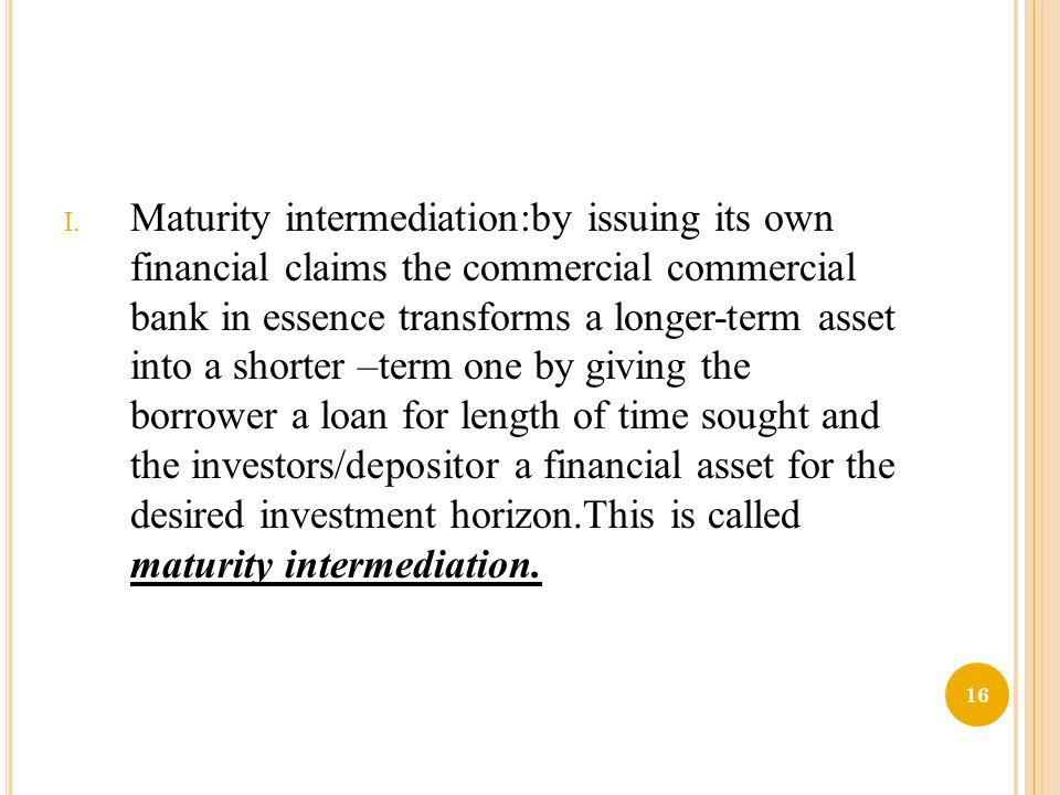 Maturity intermediation:by issuing its own financial claims the commercial commercial bank in essence transforms a longer-term asset into a shorter –term one by giving the borrower a loan for length of time sought and the investors/depositor a financial asset for the desired investment horizon.This is called maturity intermediation.