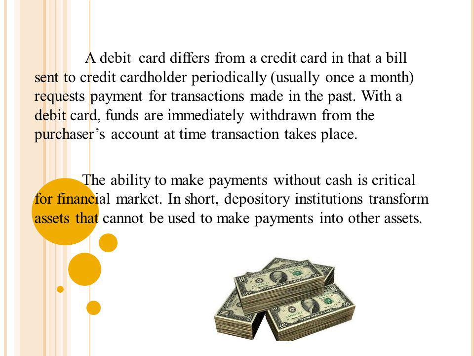 A debit card differs from a credit card in that a bill sent to credit cardholder periodically (usually once a month) requests payment for transactions made in the past. With a debit card, funds are immediately withdrawn from the purchaser's account at time transaction takes place.