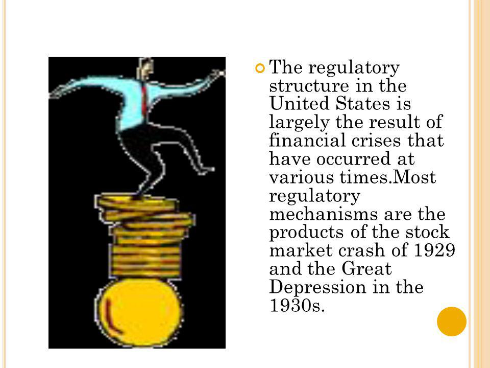The regulatory structure in the United States is largely the result of financial crises that have occurred at various times.Most regulatory mechanisms are the products of the stock market crash of 1929 and the Great Depression in the 1930s.