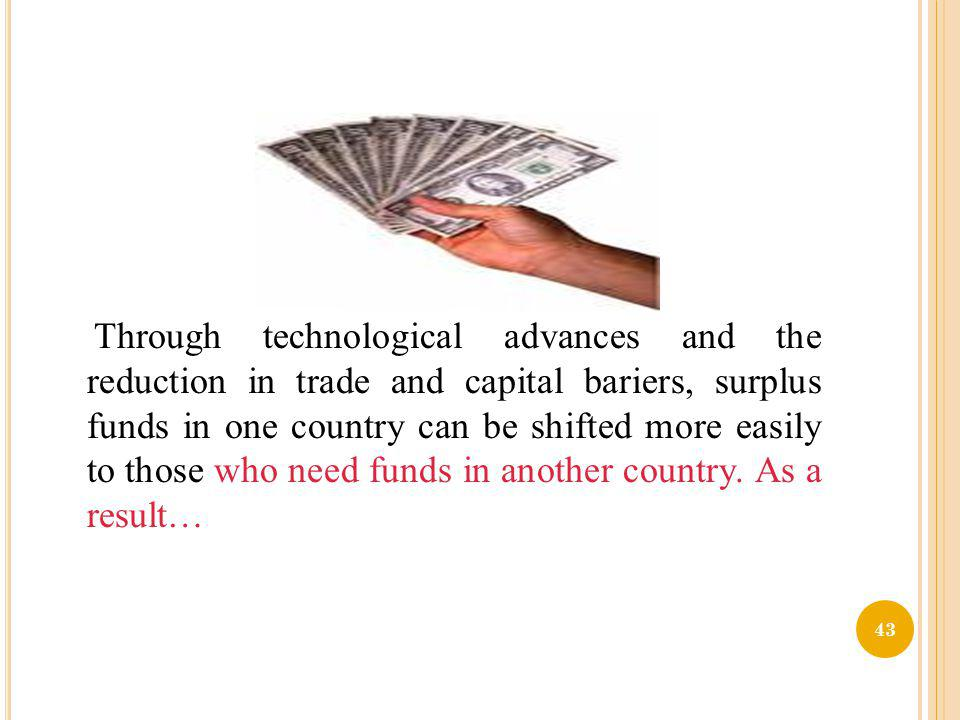 Through technological advances and the reduction in trade and capital bariers, surplus funds in one country can be shifted more easily to those who need funds in another country.
