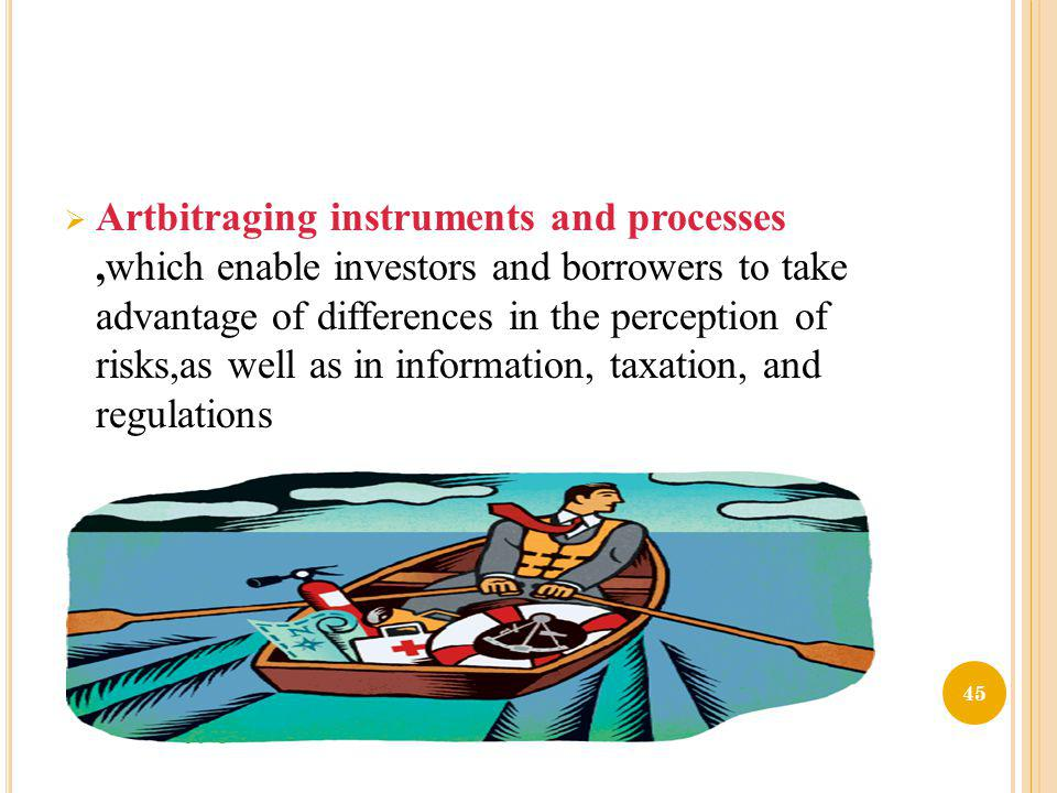 Artbitraging instruments and processes ,which enable investors and borrowers to take advantage of differences in the perception of risks,as well as in information, taxation, and regulations