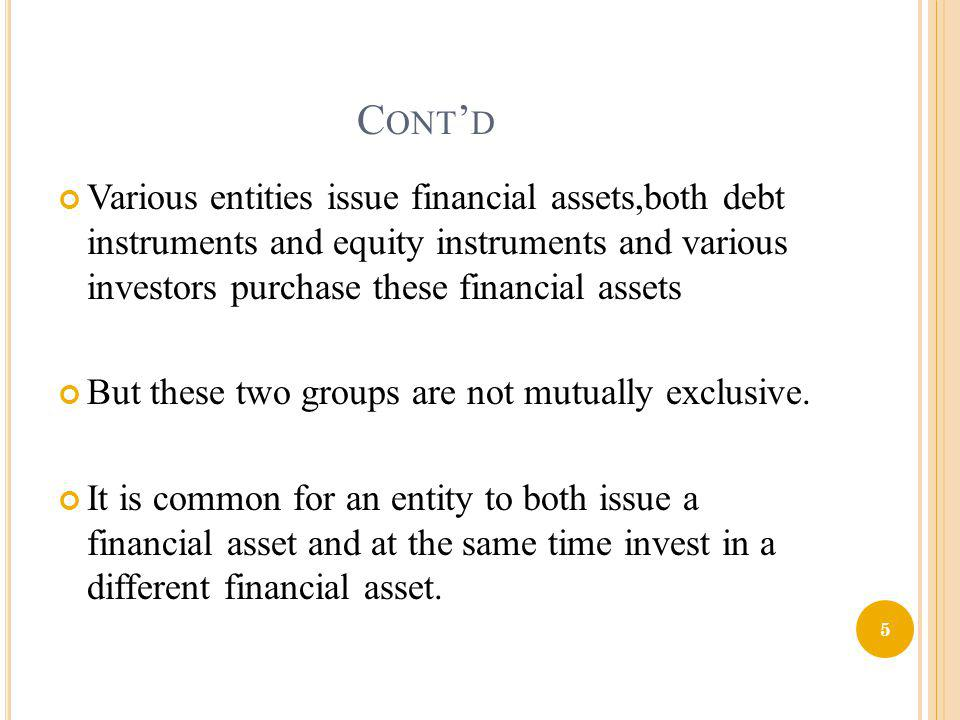 Cont'd Various entities issue financial assets,both debt instruments and equity instruments and various investors purchase these financial assets.
