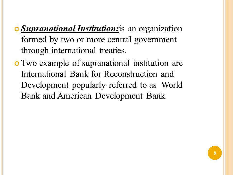 Supranational Institution:is an organization formed by two or more central government through international treaties.