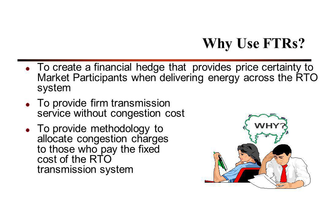 Why Use FTRs To create a financial hedge that provides price certainty to Market Participants when delivering energy across the RTO system.