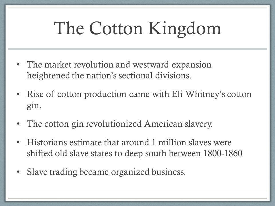 The Cotton Kingdom The market revolution and westward expansion heightened the nation's sectional divisions.