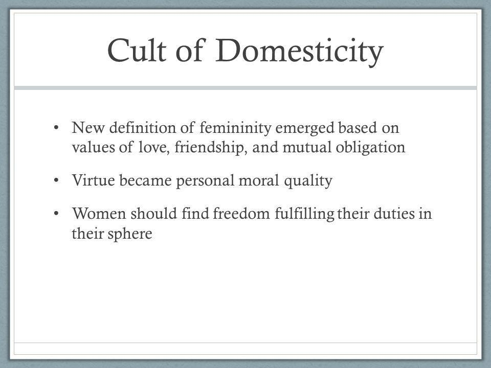 Cult of Domesticity New definition of femininity emerged based on values of love, friendship, and mutual obligation.