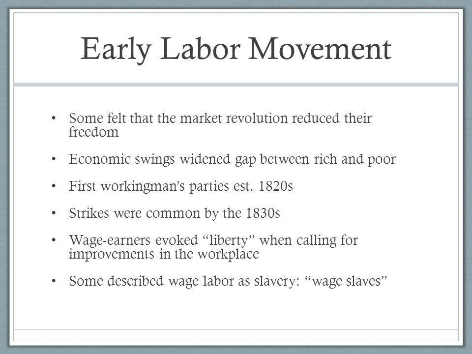 Early Labor Movement Some felt that the market revolution reduced their freedom. Economic swings widened gap between rich and poor.
