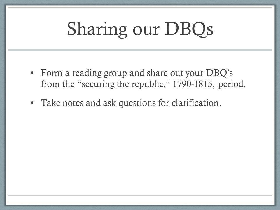 Sharing our DBQs Form a reading group and share out your DBQ's from the securing the republic, 1790-1815, period.