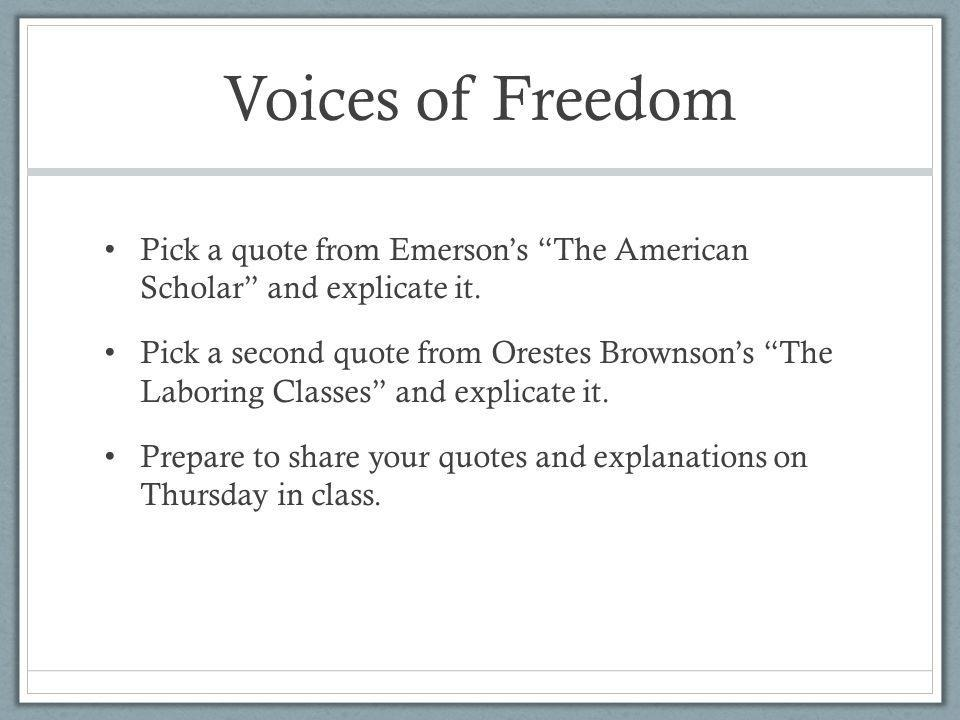 Voices of Freedom Pick a quote from Emerson's The American Scholar and explicate it.