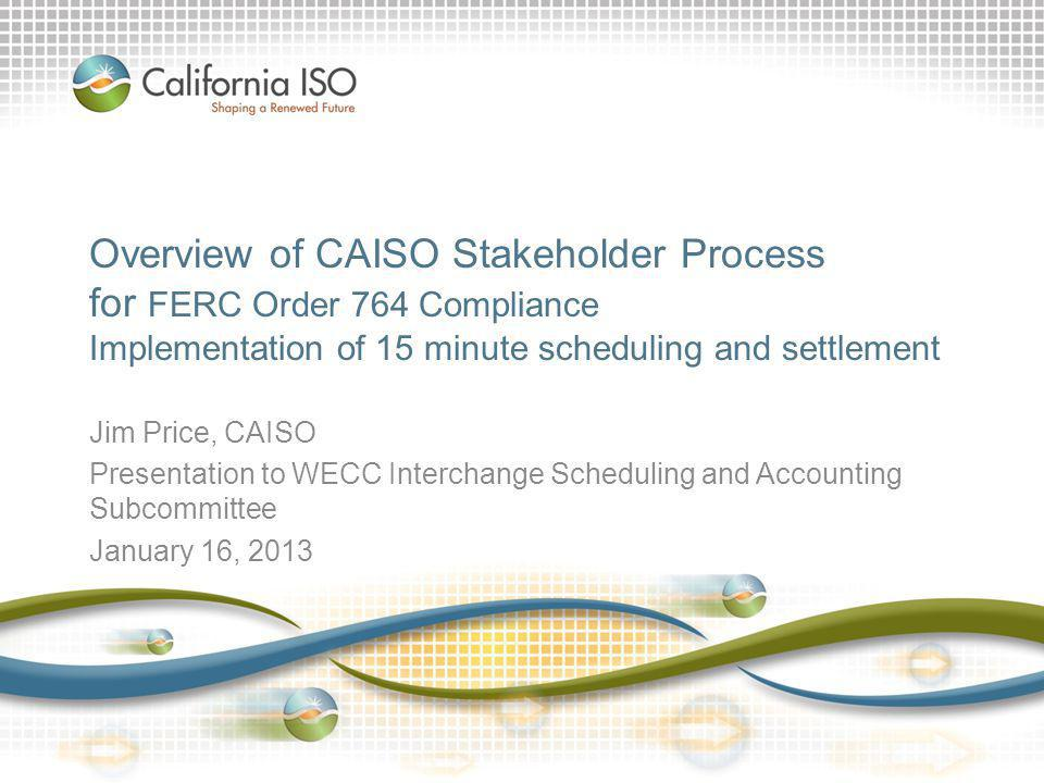 Overview of CAISO Stakeholder Process for FERC Order 764 Compliance Implementation of 15 minute scheduling and settlement