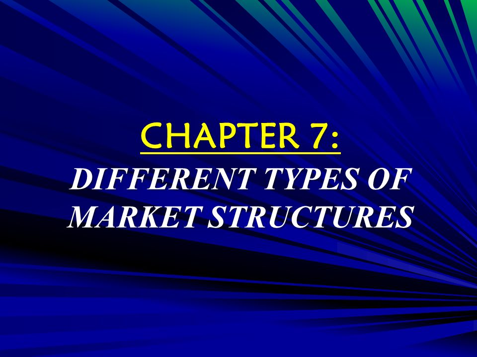 CHAPTER 7: DIFFERENT TYPES OF MARKET STRUCTURES