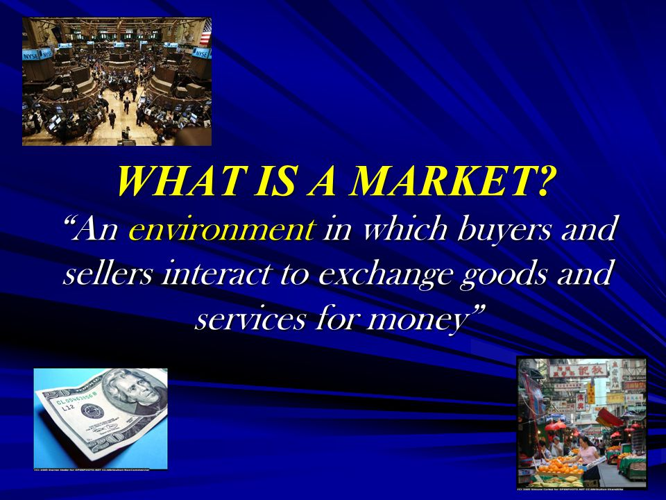 WHAT IS A MARKET An environment in which buyers and sellers interact to exchange goods and services for money