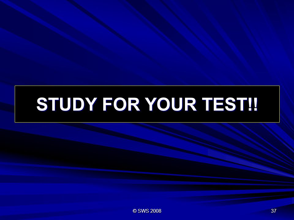 STUDY FOR YOUR TEST!! © SWS 2008