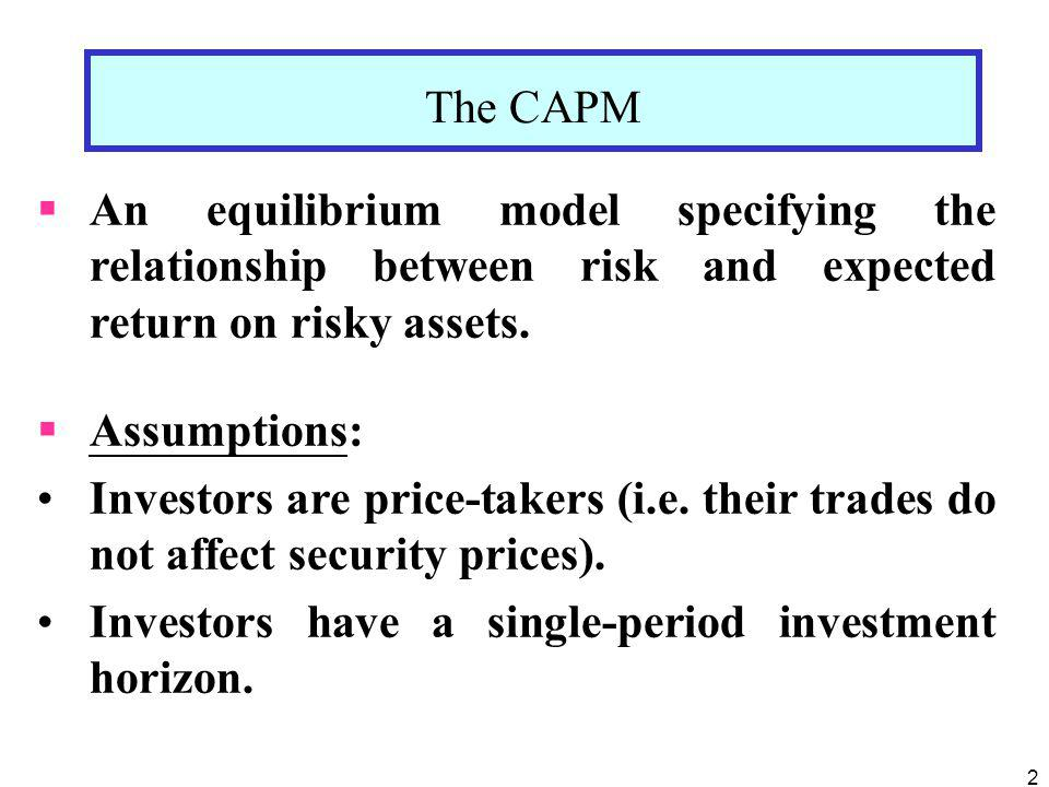 The CAPM An equilibrium model specifying the relationship between risk and expected return on risky assets.