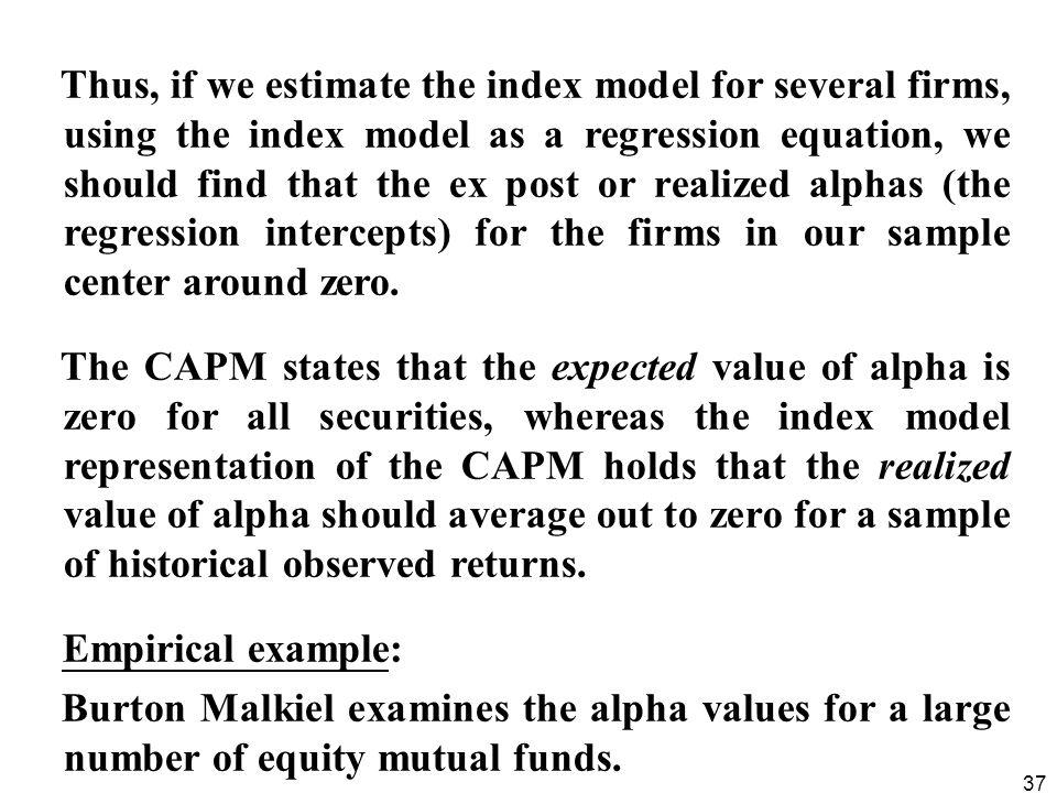 Thus, if we estimate the index model for several firms, using the index model as a regression equation, we should find that the ex post or realized alphas (the regression intercepts) for the firms in our sample center around zero.