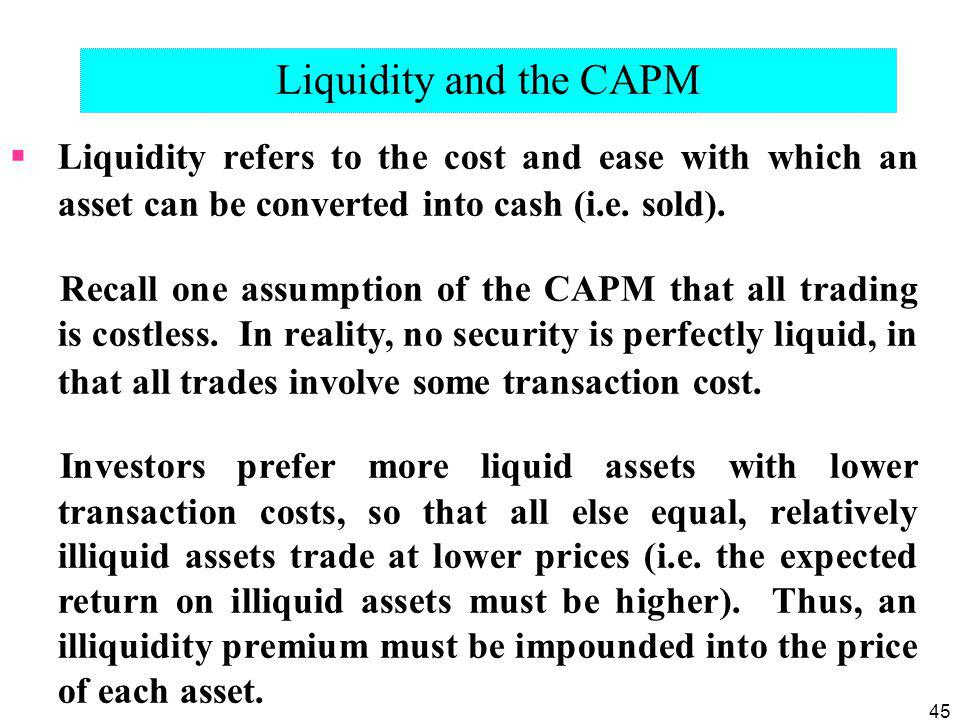 Liquidity and the CAPM Liquidity refers to the cost and ease with which an asset can be converted into cash (i.e. sold).