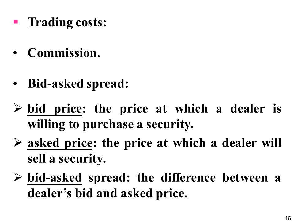 Trading costs: Commission. Bid-asked spread: bid price: the price at which a dealer is willing to purchase a security.
