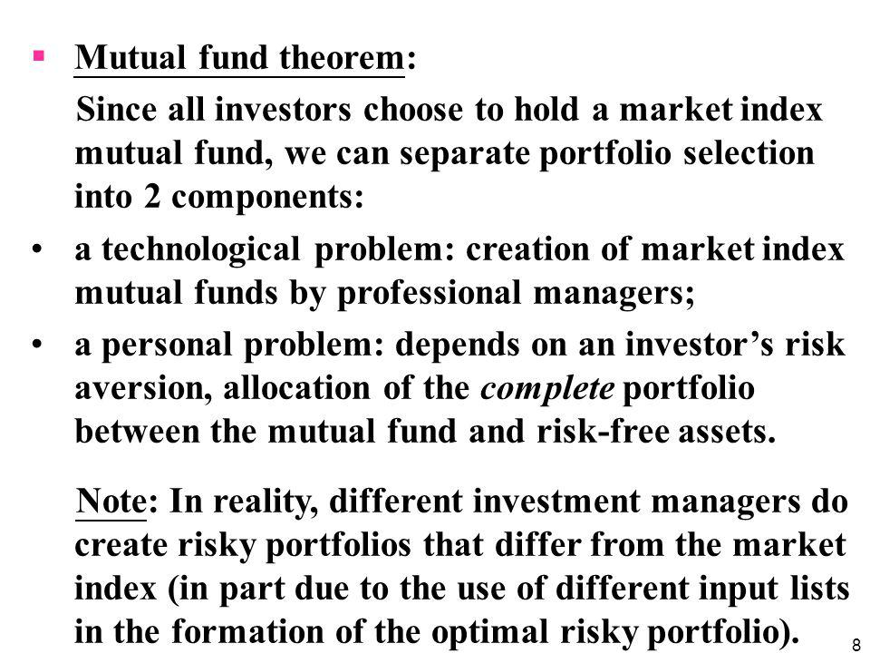 Mutual fund theorem: Since all investors choose to hold a market index mutual fund, we can separate portfolio selection into 2 components: