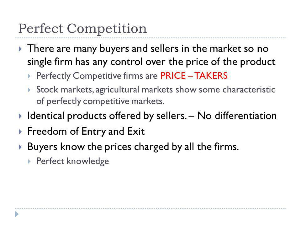 Perfect Competition There are many buyers and sellers in the market so no single firm has any control over the price of the product.