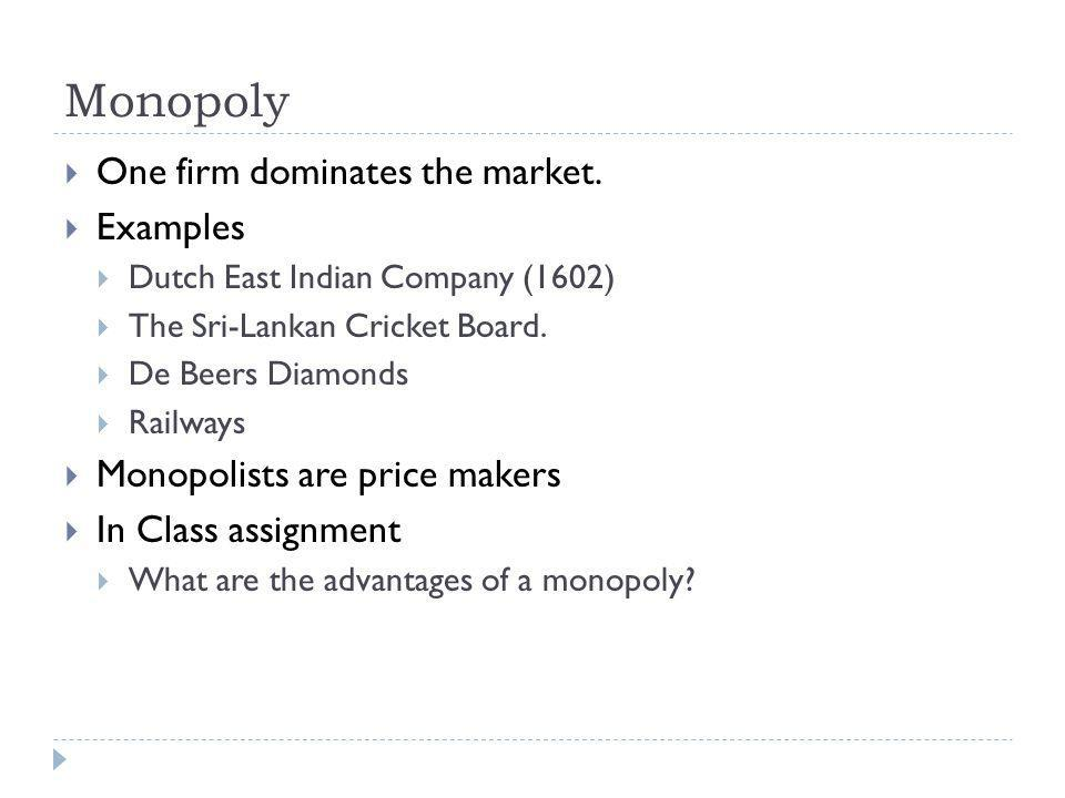 Monopoly One firm dominates the market. Examples