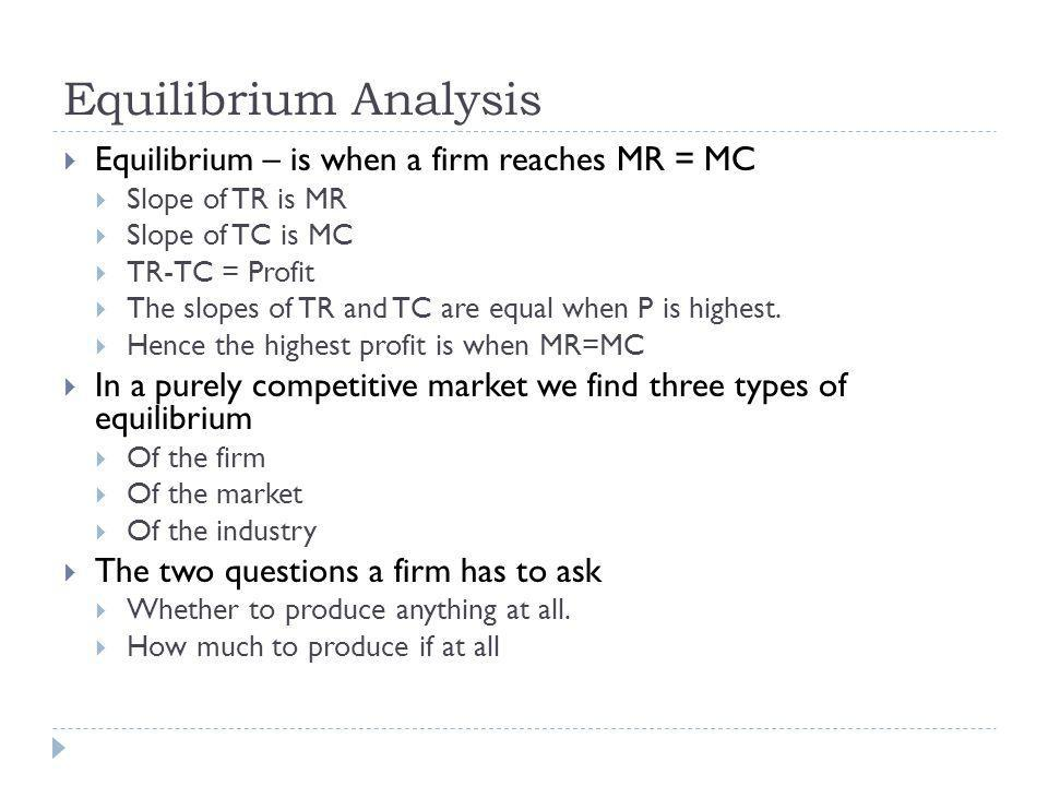 Equilibrium Analysis Equilibrium – is when a firm reaches MR = MC