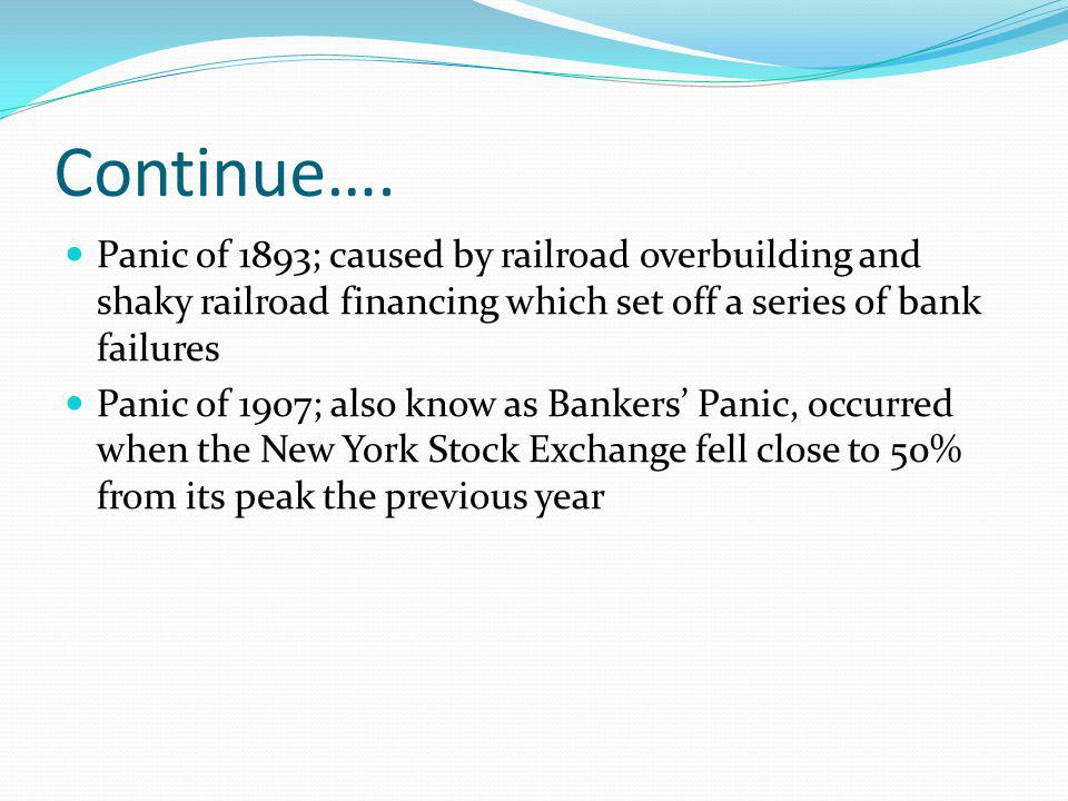 Continue…. Panic of 1893; caused by railroad overbuilding and shaky railroad financing which set off a series of bank failures.