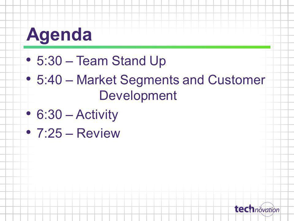 Agenda 5:30 – Team Stand Up. 5:40 – Market Segments and Customer Development. 6:30 – Activity.